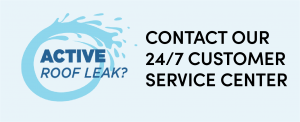 Active roof leak? Contact our 24/7 Customer Service Center
